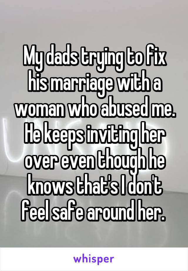 My dads trying to fix his marriage with a woman who abused me. He keeps inviting her over even though he knows that's I don't feel safe around her.