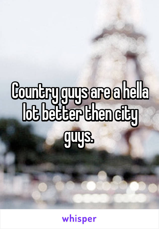 Country guys are a hella lot better then city guys.