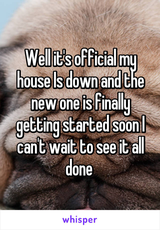 Well it's official my house Is down and the new one is finally getting started soon I can't wait to see it all done