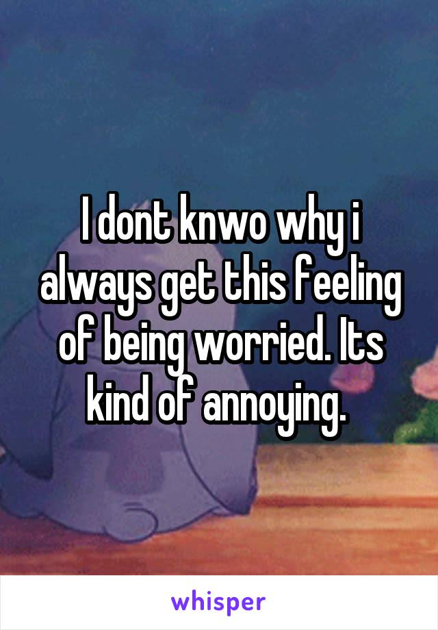 I dont knwo why i always get this feeling of being worried. Its kind of annoying.