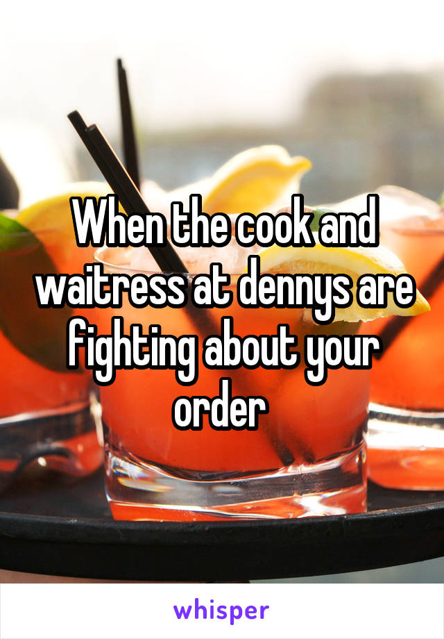When the cook and waitress at dennys are fighting about your order