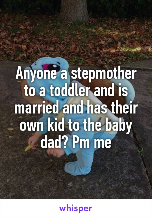 Anyone a stepmother to a toddler and is married and has their own kid to the baby dad? Pm me
