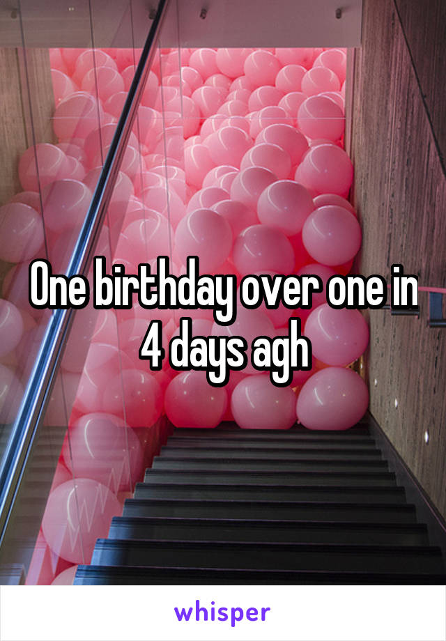One birthday over one in 4 days agh