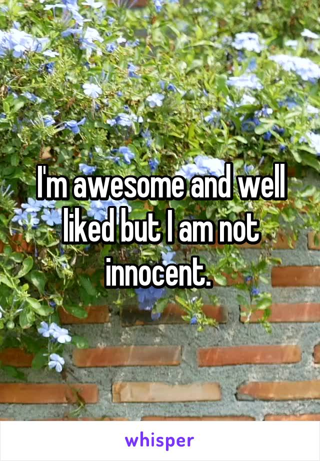 I'm awesome and well liked but I am not innocent.