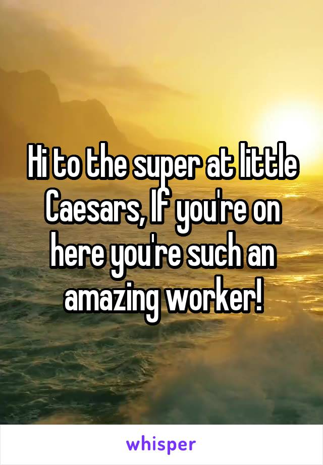 Hi to the super at little Caesars, If you're on here you're such an amazing worker!