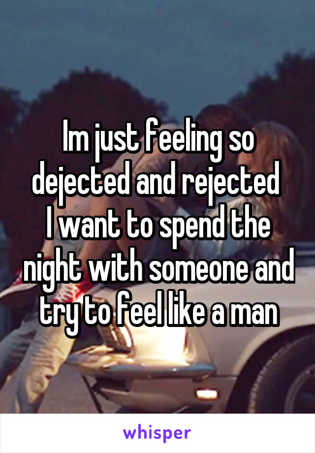 Im just feeling so dejected and rejected  I want to spend the night with someone and try to feel like a man