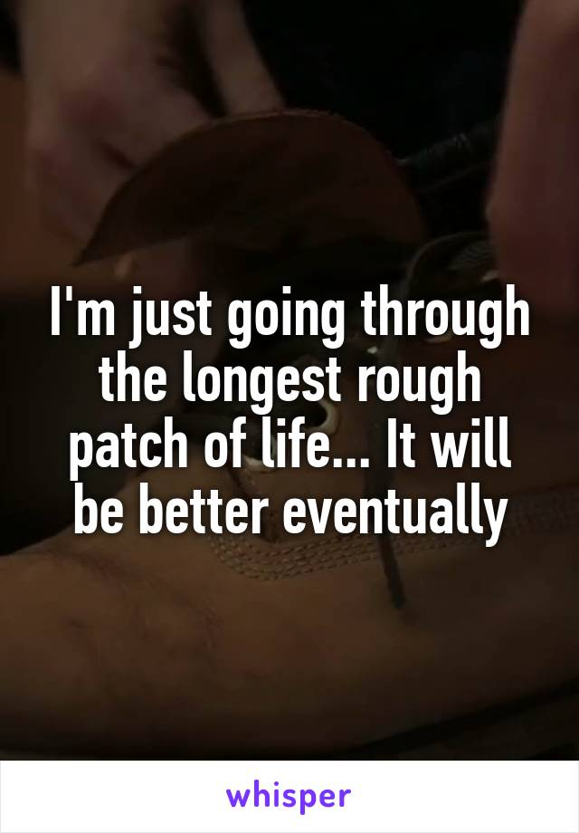 I'm just going through the longest rough patch of life... It will be better eventually