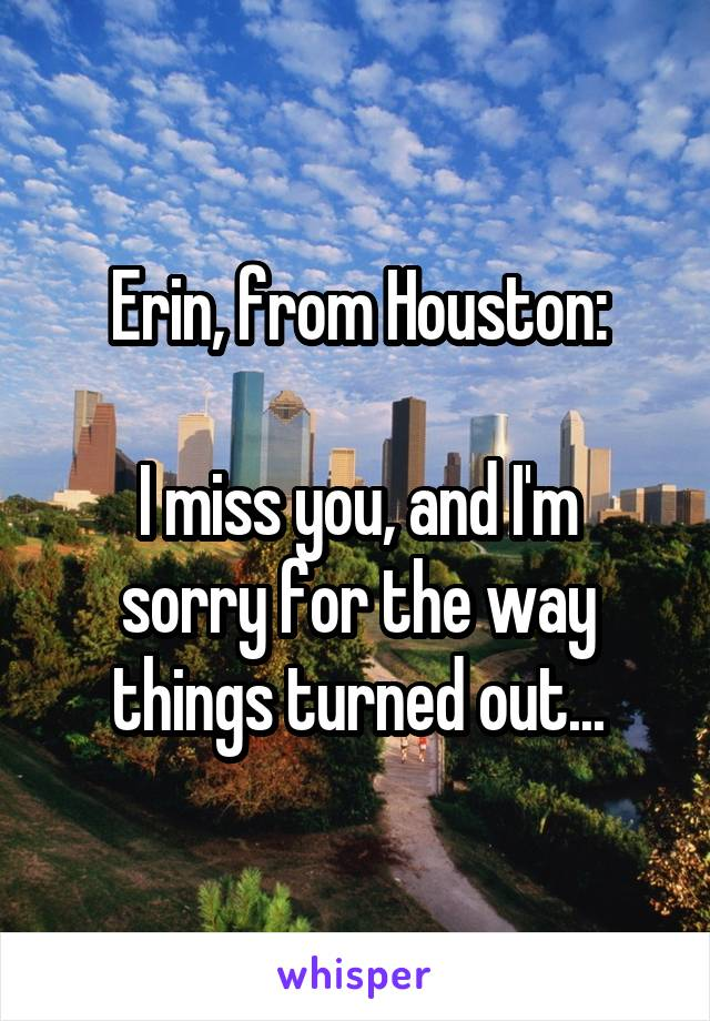 Erin, from Houston:  I miss you, and I'm sorry for the way things turned out...