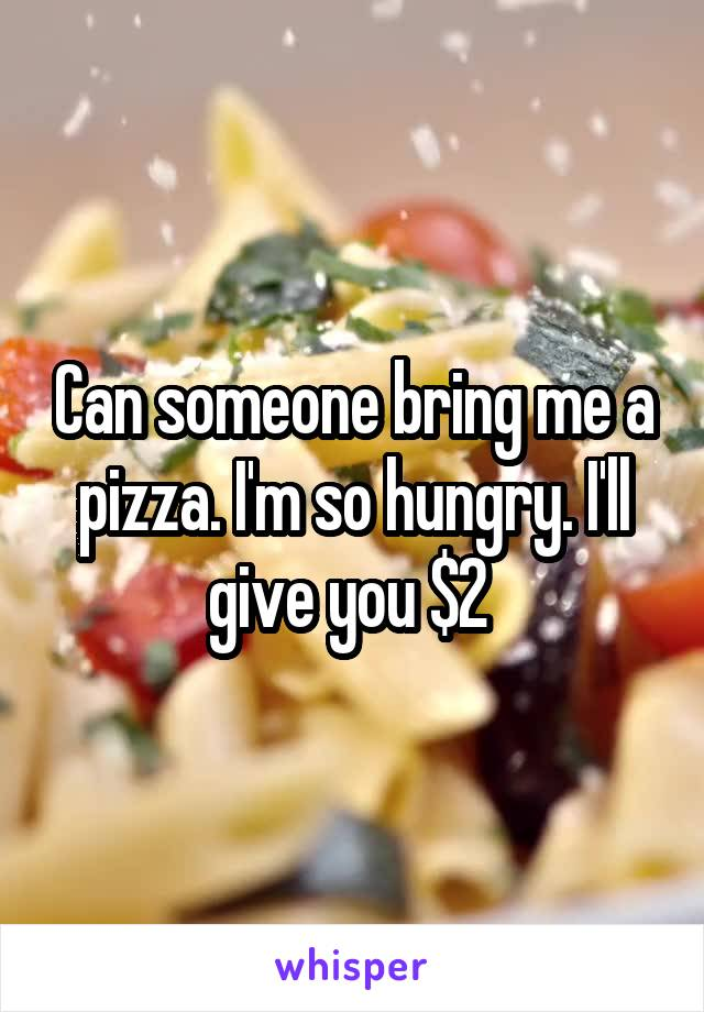 Can someone bring me a pizza. I'm so hungry. I'll give you $2