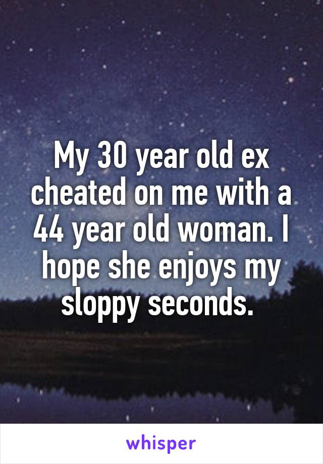 My 30 year old ex cheated on me with a 44 year old woman. I hope she enjoys my sloppy seconds.