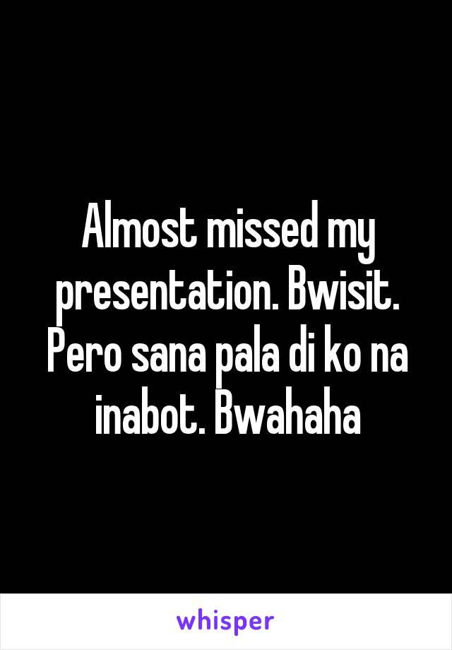 Almost missed my presentation. Bwisit. Pero sana pala di ko na inabot. Bwahaha