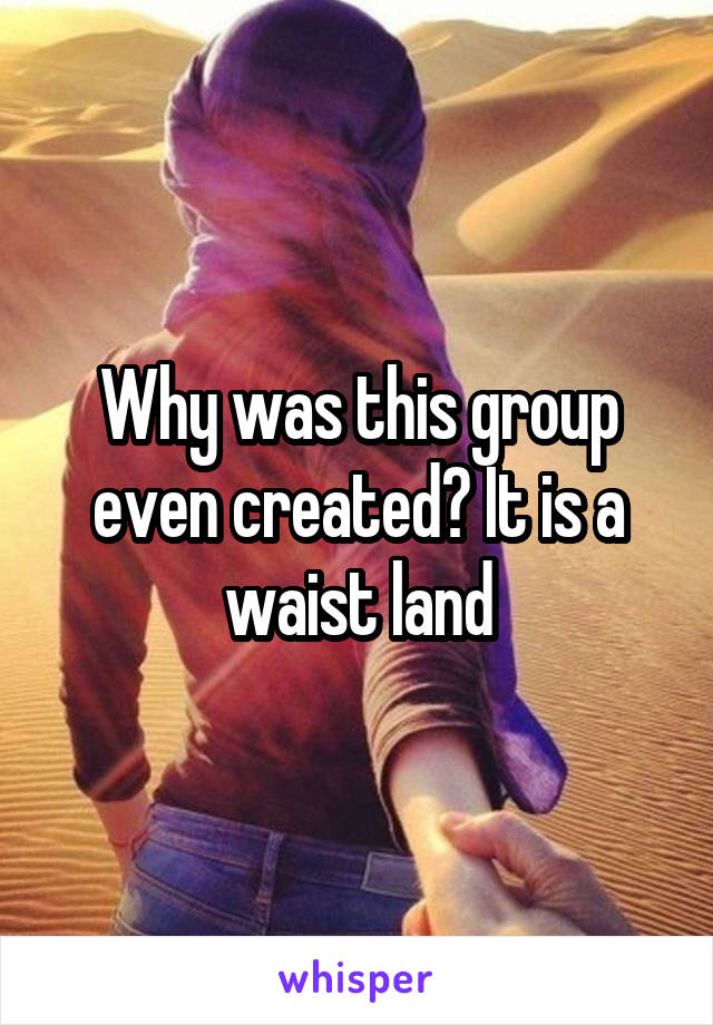 Why was this group even created? It is a waist land