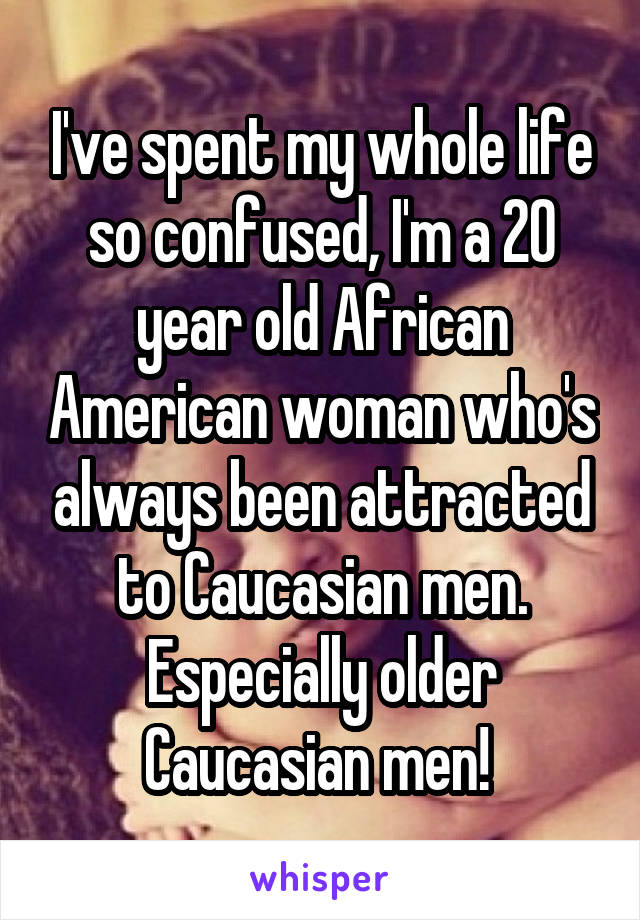 I've spent my whole life so confused, I'm a 20 year old African American woman who's always been attracted to Caucasian men. Especially older Caucasian men!