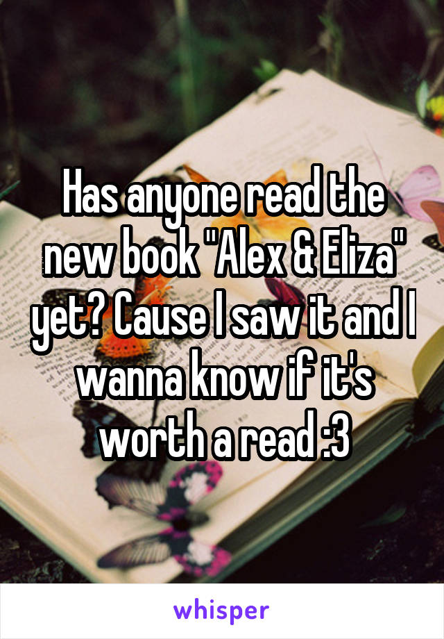 """Has anyone read the new book """"Alex & Eliza"""" yet? Cause I saw it and I wanna know if it's worth a read :3"""