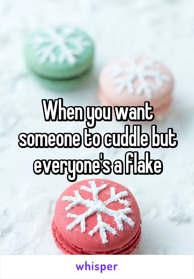 When you want someone to cuddle but everyone's a flake