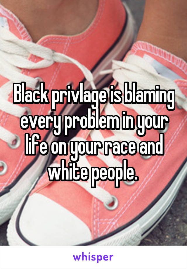 Black privlage is blaming every problem in your life on your race and white people.