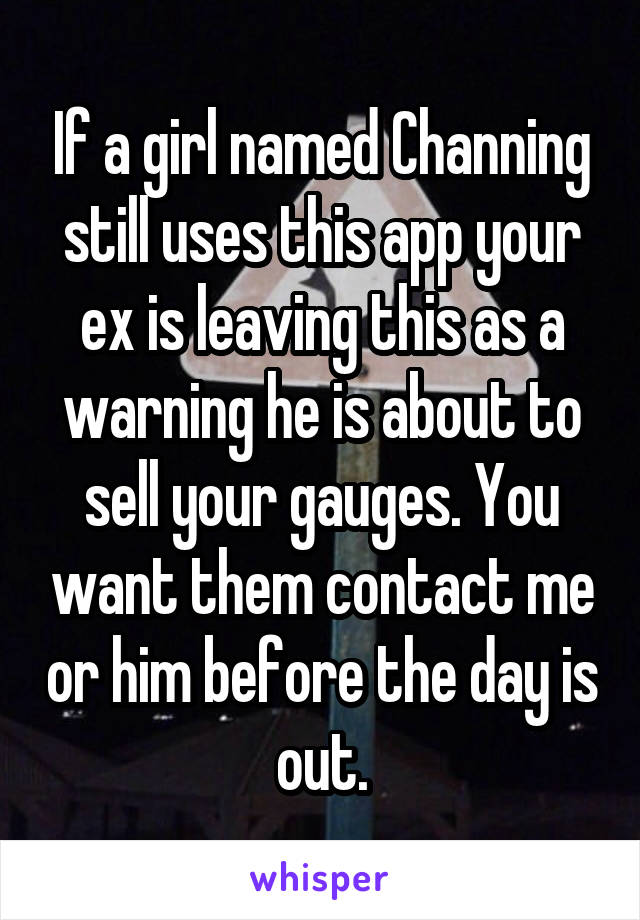 If a girl named Channing still uses this app your ex is leaving this as a warning he is about to sell your gauges. You want them contact me or him before the day is out.