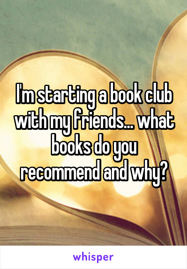 I'm starting a book club with my friends... what books do you recommend and why?