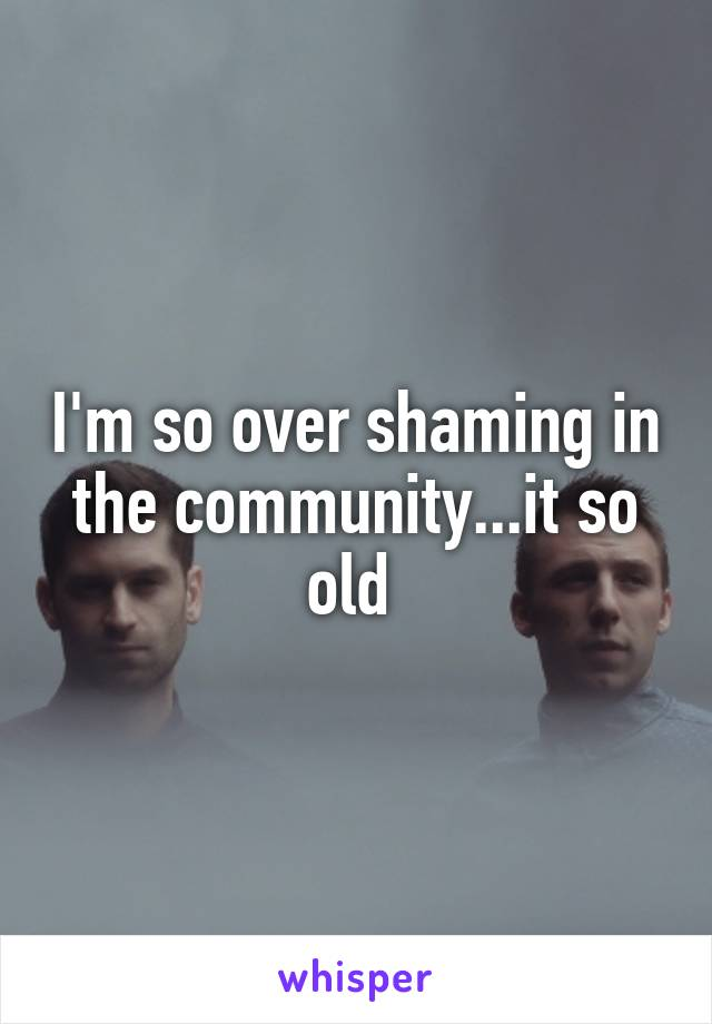 I'm so over shaming in the community...it so old