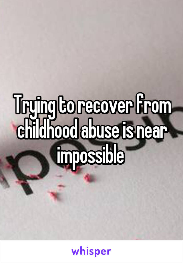 Trying to recover from childhood abuse is near impossible