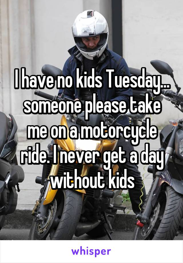 I have no kids Tuesday... someone please take me on a motorcycle ride. I never get a day without kids