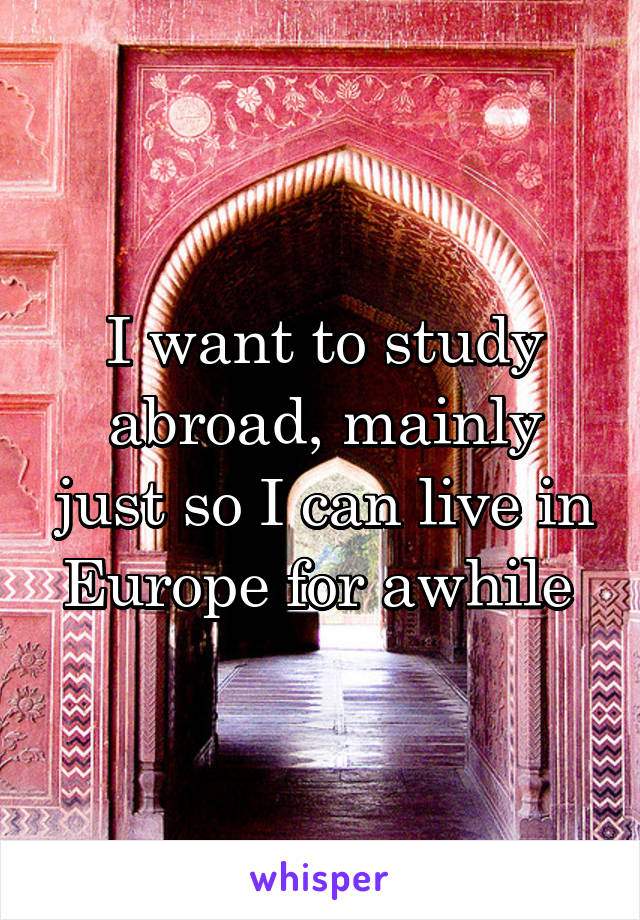 I want to study abroad, mainly just so I can live in Europe for awhile