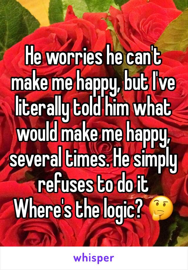 He worries he can't make me happy, but I've literally told him what would make me happy, several times. He simply refuses to do it  Where's the logic? 🤔