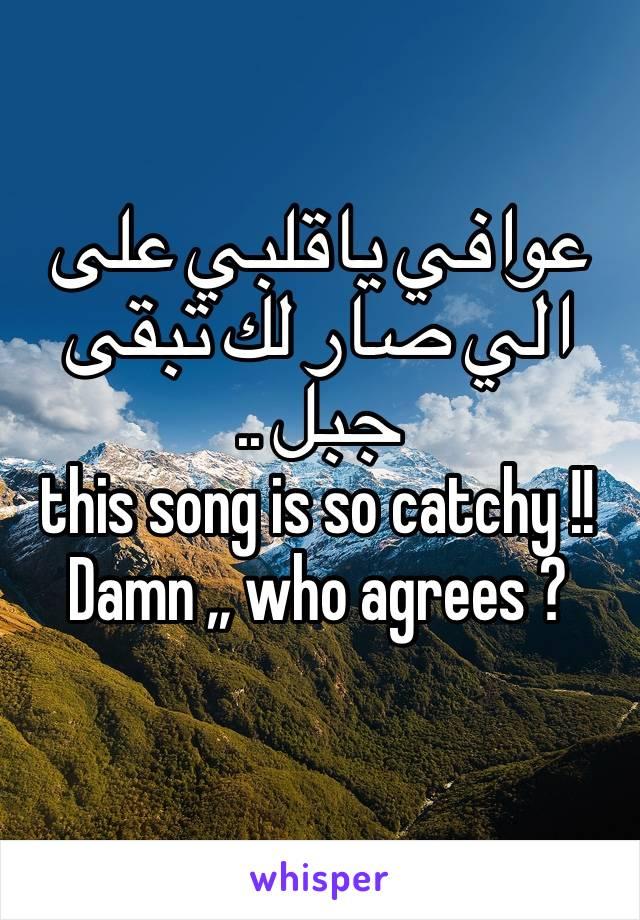 عوافي ياقلبي على الي صار لك تبقى جبل ..  this song is so catchy !! Damn ,, who agrees ?