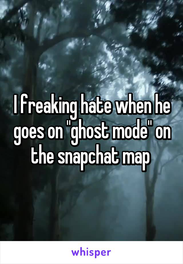 """I freaking hate when he goes on """"ghost mode"""" on the snapchat map"""