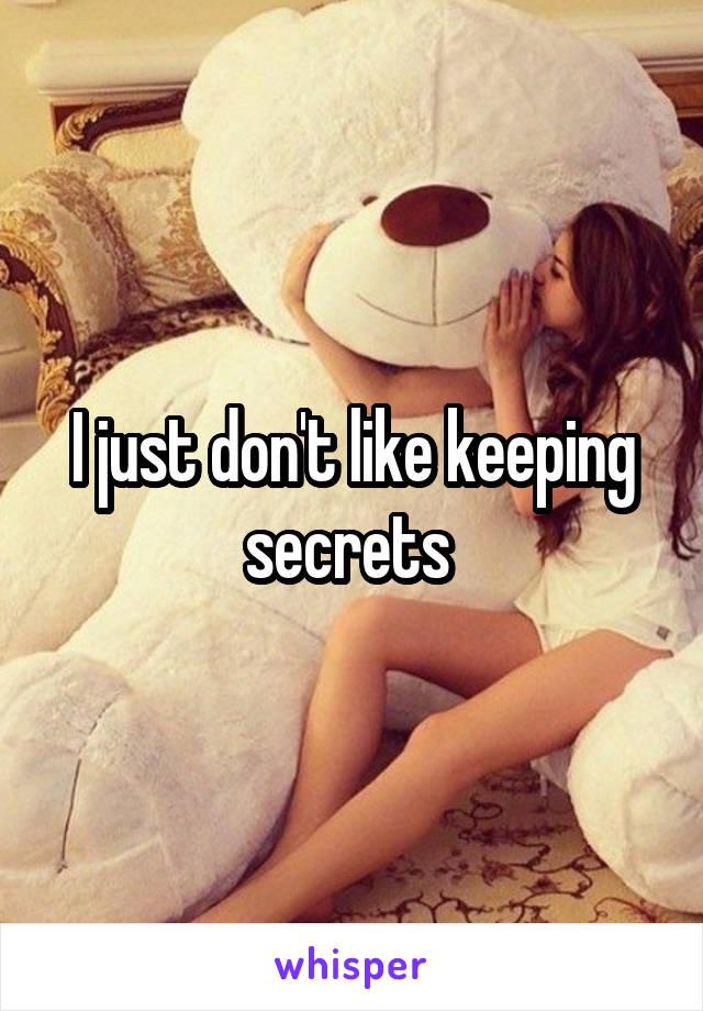 I just don't like keeping secrets