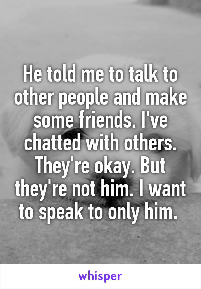 He told me to talk to other people and make some friends. I've chatted with others. They're okay. But they're not him. I want to speak to only him.
