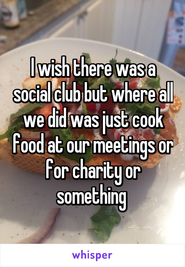I wish there was a social club but where all we did was just cook food at our meetings or for charity or something
