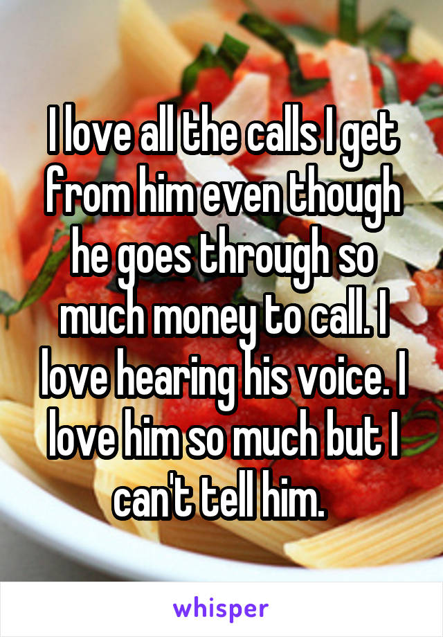 I love all the calls I get from him even though he goes through so much money to call. I love hearing his voice. I love him so much but I can't tell him.