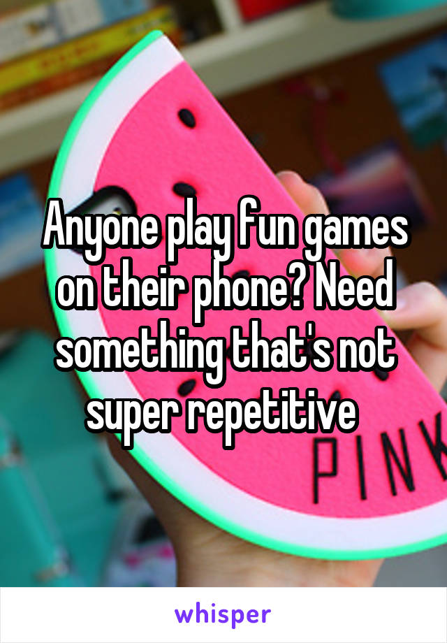 Anyone play fun games on their phone? Need something that's not super repetitive