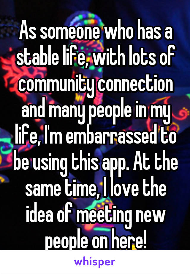 As someone who has a stable life, with lots of community connection and many people in my life, I'm embarrassed to be using this app. At the same time, I love the idea of meeting new people on here!
