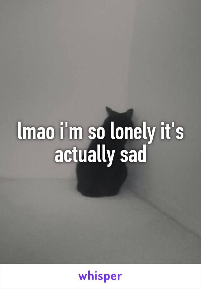 lmao i'm so lonely it's actually sad