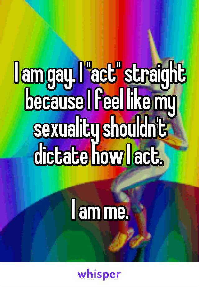 """I am gay. I """"act"""" straight because I feel like my sexuality shouldn't dictate how I act.   I am me."""