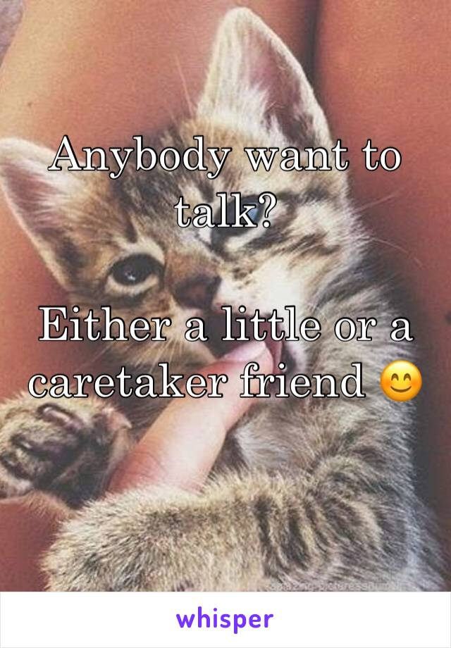 Anybody want to talk?  Either a little or a caretaker friend 😊
