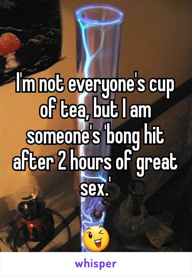 I'm not everyone's cup of tea, but I am someone's 'bong hit after 2 hours of great sex.'  😉
