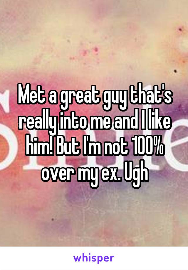 Met a great guy that's really into me and I like him! But I'm not 100% over my ex. Ugh