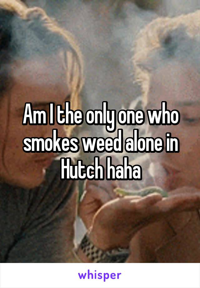 Am I the only one who smokes weed alone in Hutch haha