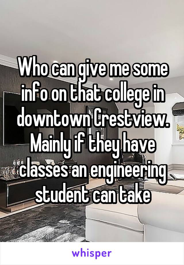Who can give me some info on that college in downtown Crestview. Mainly if they have classes an engineering student can take