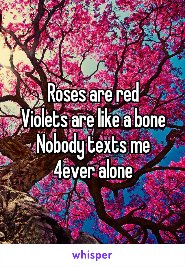 Roses are red Violets are like a bone Nobody texts me 4ever alone