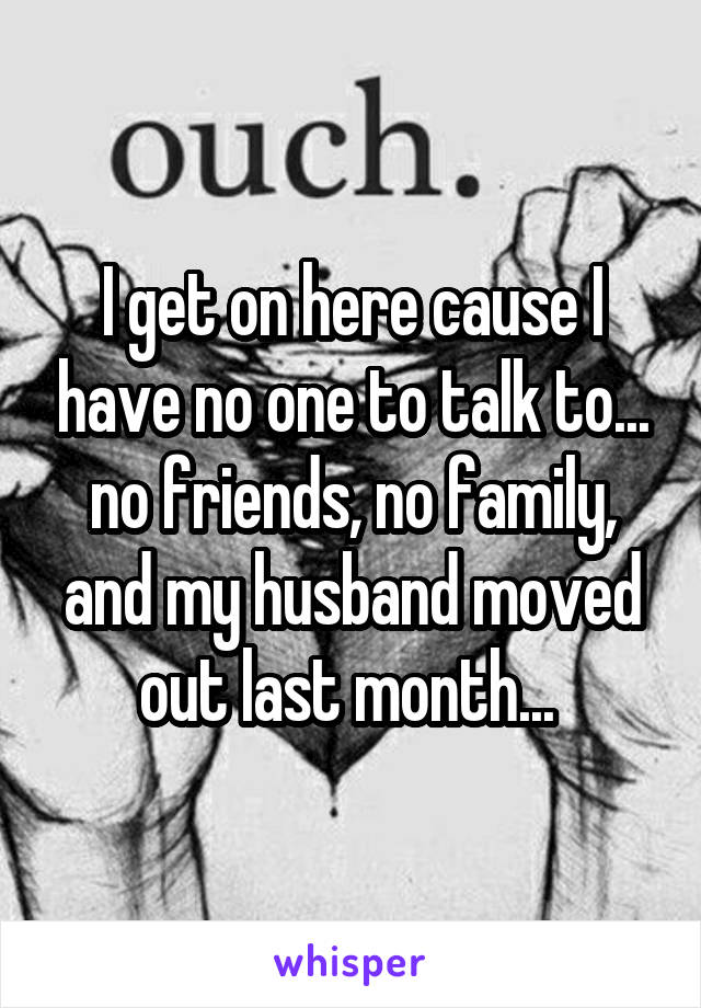I get on here cause I have no one to talk to... no friends, no family, and my husband moved out last month...