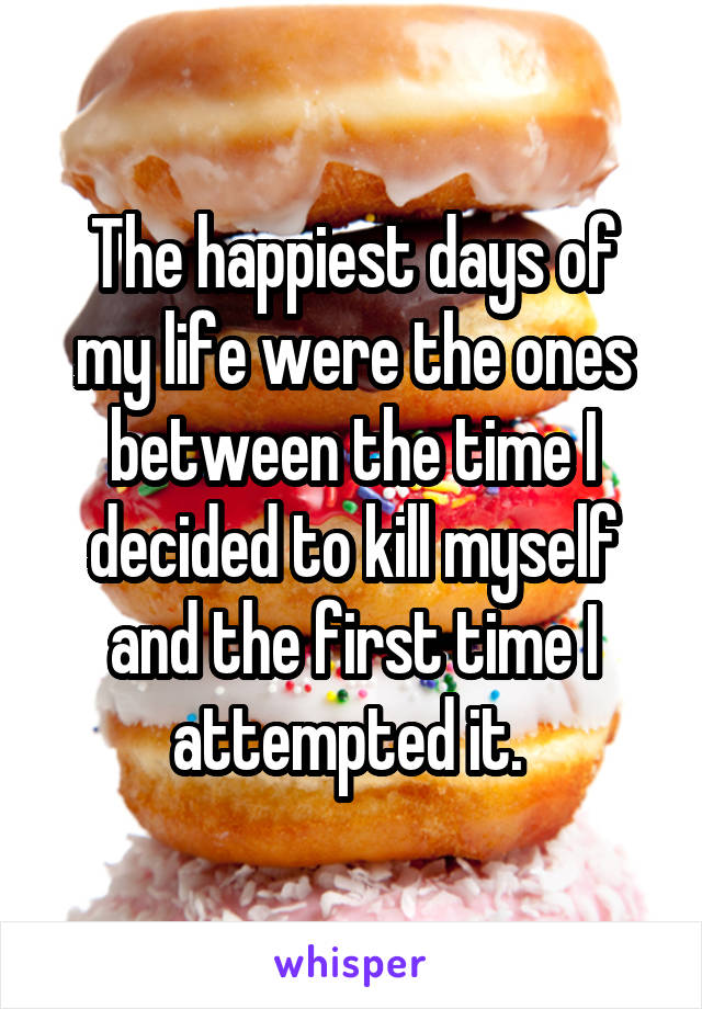 The happiest days of my life were the ones between the time I decided to kill myself and the first time I attempted it.