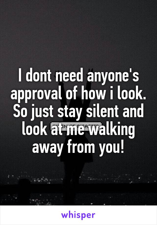 I dont need anyone's approval of how i look. So just stay silent and look at me walking away from you!