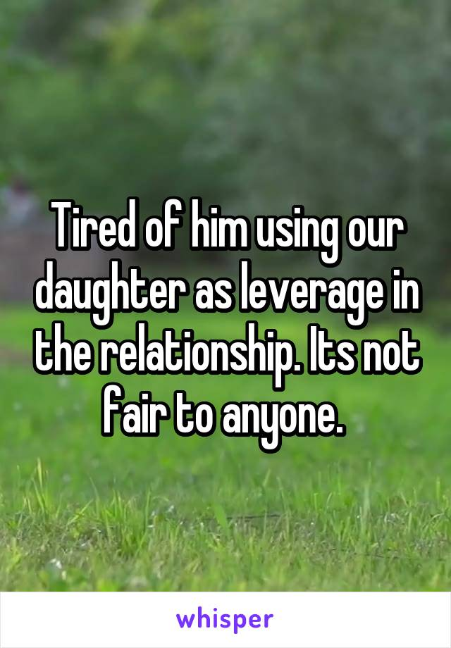 Tired of him using our daughter as leverage in the relationship. Its not fair to anyone.