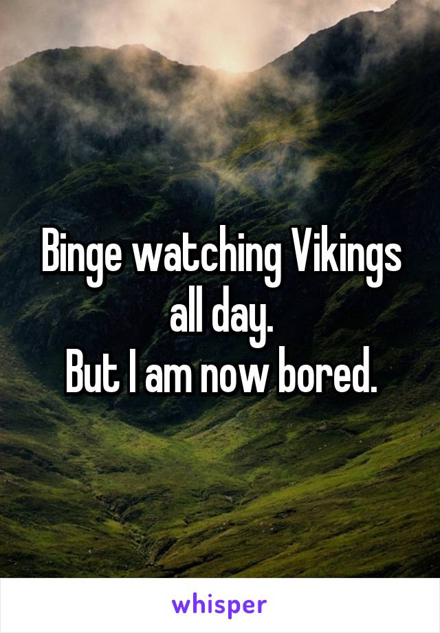 Binge watching Vikings all day. But I am now bored.