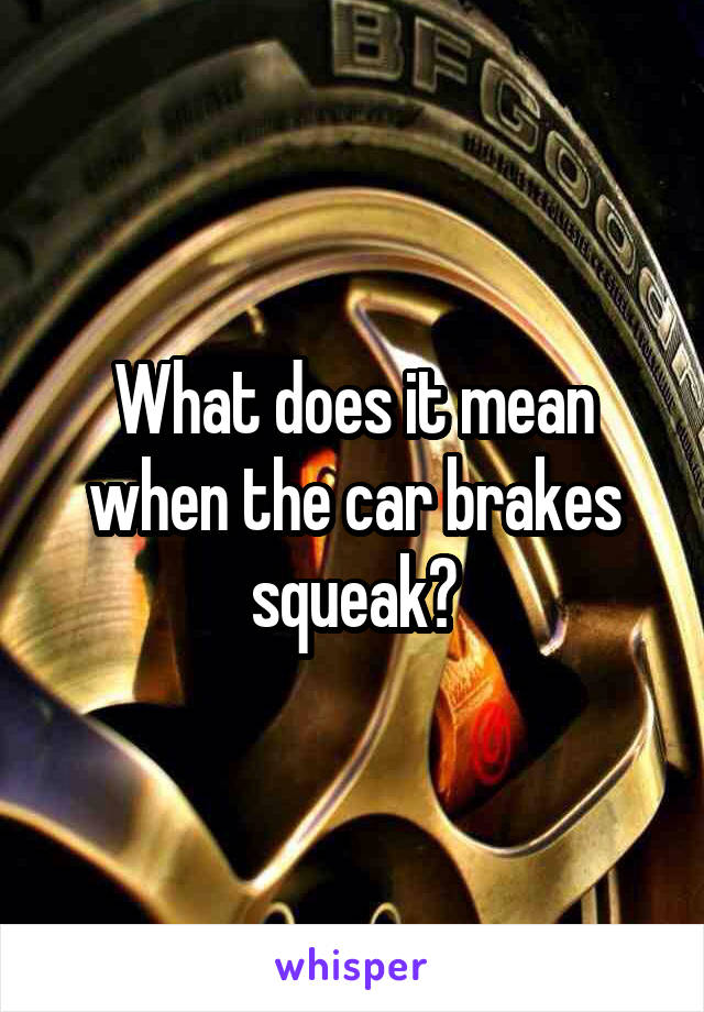 What does it mean when the car brakes squeak?