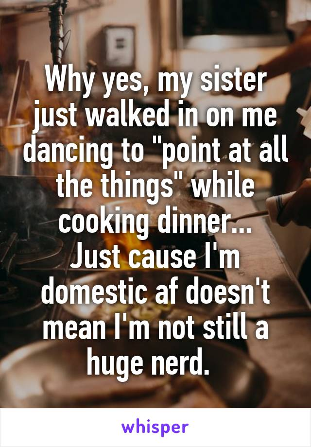 "Why yes, my sister just walked in on me dancing to ""point at all the things"" while cooking dinner... Just cause I'm domestic af doesn't mean I'm not still a huge nerd."